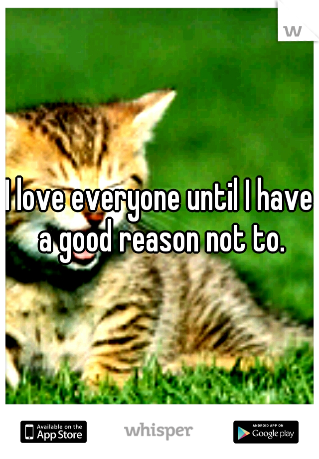 I love everyone until I have a good reason not to.