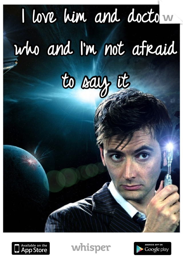 I love him and doctor who and I'm not afraid to say it