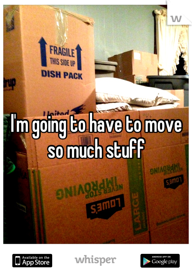 I'm going to have to move so much stuff