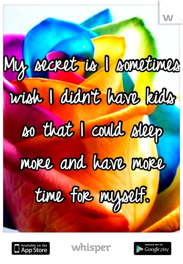 My secret is I sometimes wish I didn't have kids so that I could sleep more and have more time for myself.