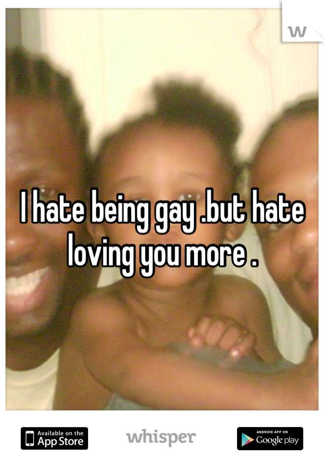 I hate being gay .but hate loving you more .
