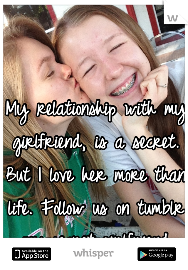 My relationship with my girlfriend, is a secret. But I love her more than life. Follow us on tumblr my-secret-girlfriend