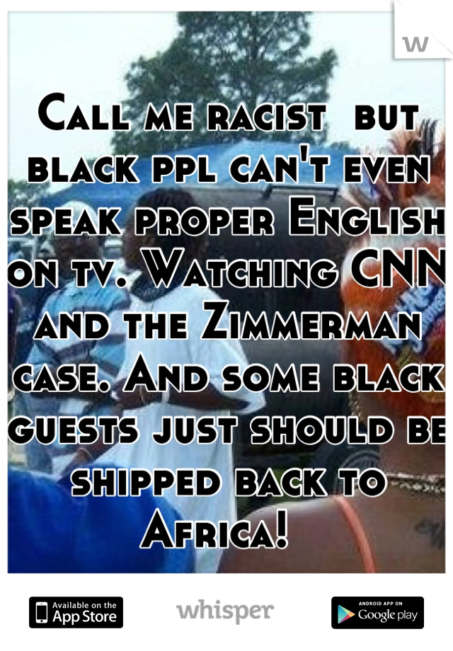 Call me racist  but black ppl can't even speak proper English on tv. Watching CNN and the Zimmerman case. And some black guests just should be shipped back to Africa!