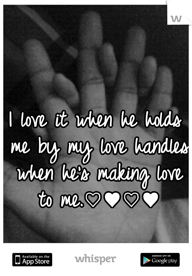 I love it when he holds me by my love handles when he's making love to me.♡♥♡♥