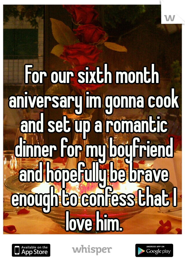 For our sixth month aniversary im gonna cook and set up a romantic dinner for my boyfriend and hopefully be brave enough to confess that I love him.
