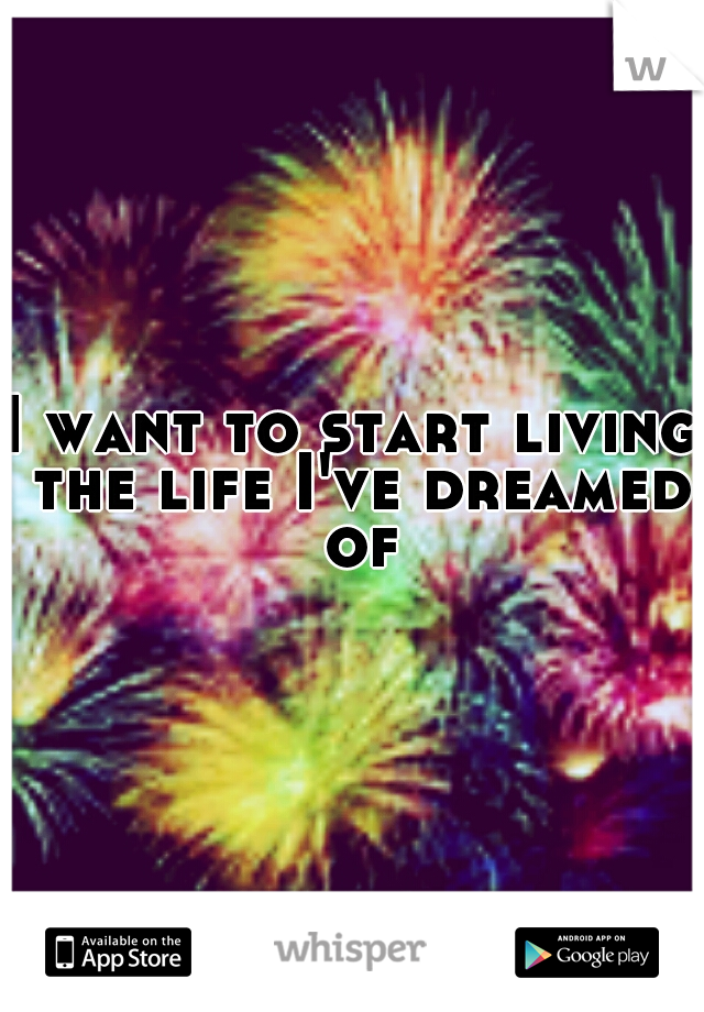 I want to start living the life I've dreamed of