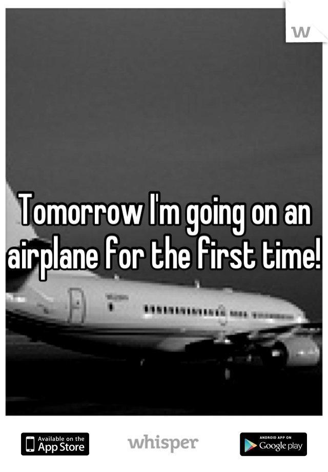 Tomorrow I'm going on an airplane for the first time!