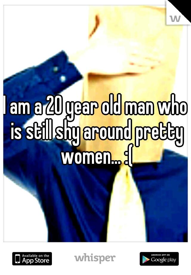 I am a 20 year old man who is still shy around pretty women... :(