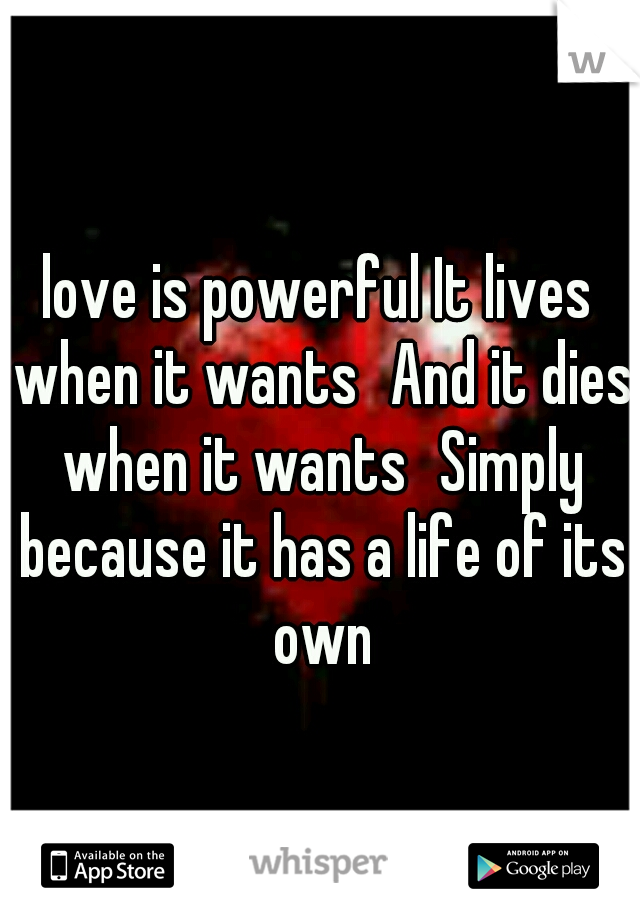 love is powerful It lives when it wants And it dies when it wants Simply because it has a life of its own