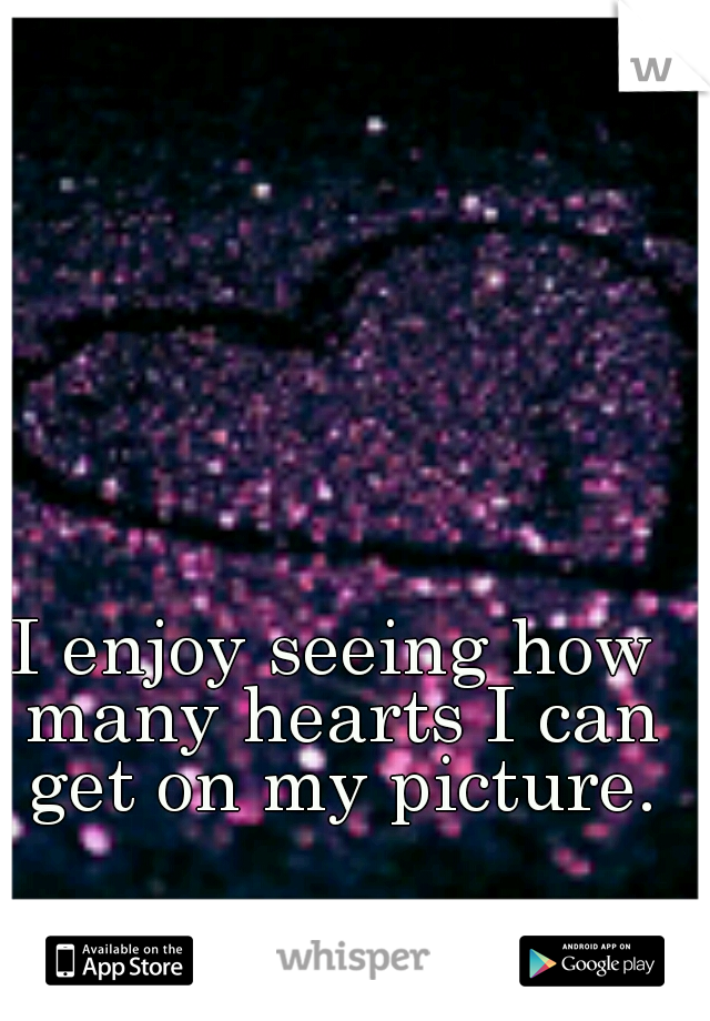 I enjoy seeing how many hearts I can get on my picture.