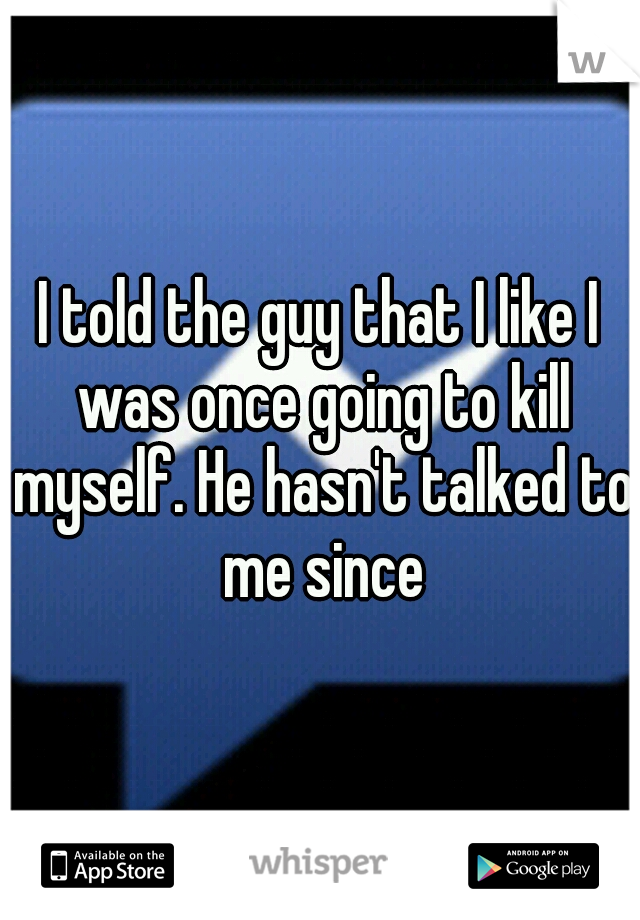 I told the guy that I like I was once going to kill myself. He hasn't talked to me since