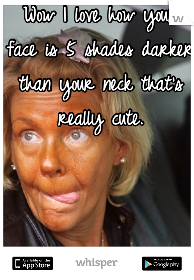 Wow I love how your face is 5 shades darker than your neck that's really cute.