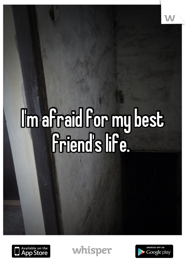 I'm afraid for my best friend's life.