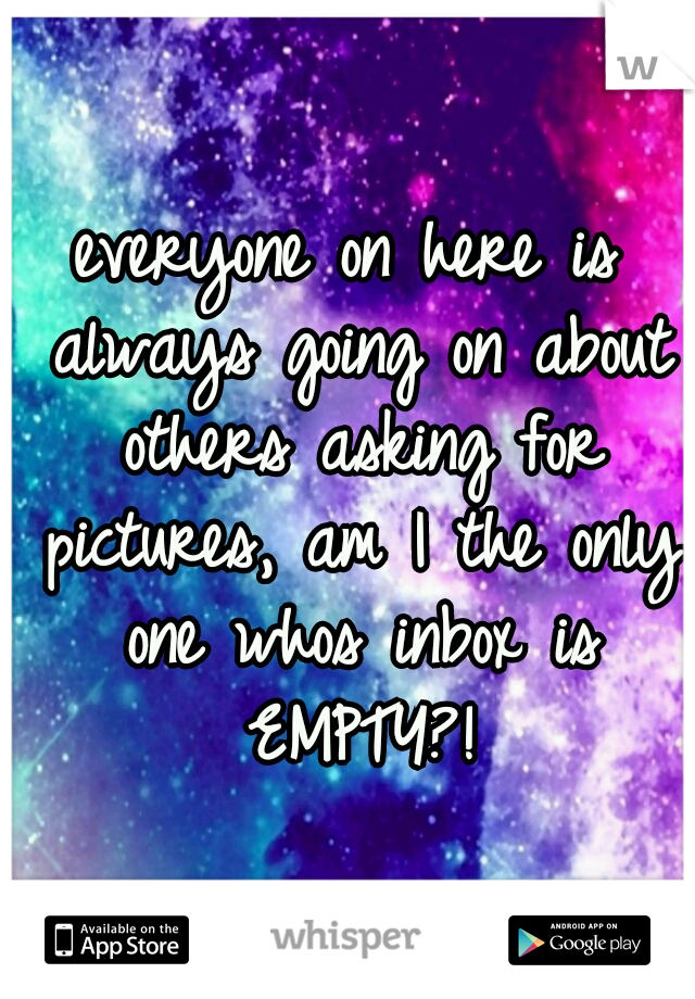 everyone on here is always going on about others asking for pictures, am I the only one whos inbox is EMPTY?!