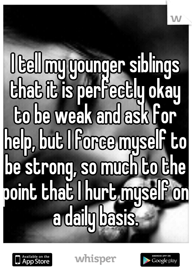 I tell my younger siblings that it is perfectly okay to be weak and ask for help, but I force myself to be strong, so much to the point that I hurt myself on a daily basis.