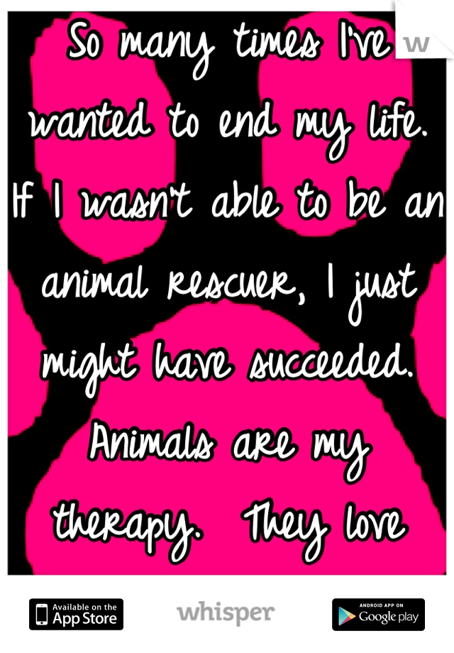 So many times I've wanted to end my life.   If I wasn't able to be an animal rescuer, I just might have succeeded.  Animals are my therapy.  They love unconditionally and forgive without regret.
