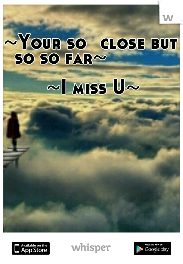 ~Your so  close but  so so far~                                          ~I miss U~