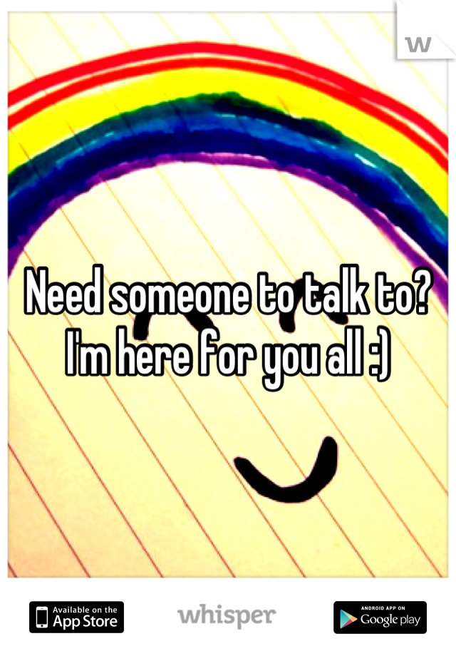 Need someone to talk to? I'm here for you all :)