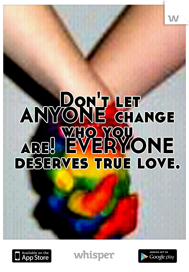 Don't let ANYONE change who you are! EVERYONE deserves true love.