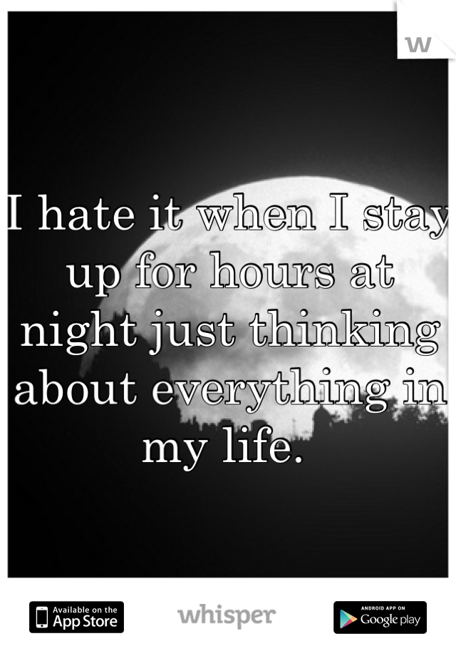 I hate it when I stay up for hours at night just thinking about everything in my life.