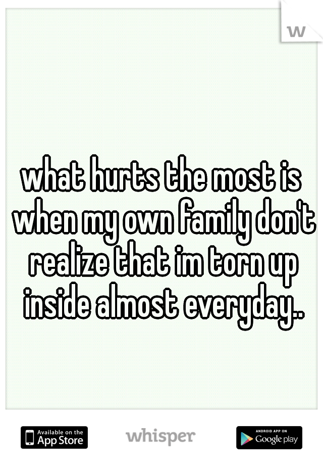what hurts the most is when my own family don't realize that im torn up inside almost everyday..