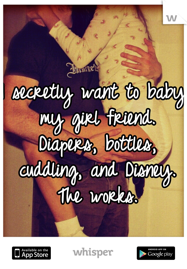 I secretly want to baby my girl friend. Diapers, bottles, cuddling, and Disney. The works.