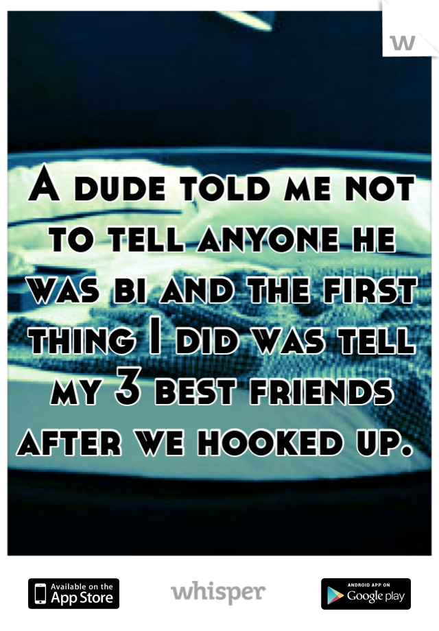 A dude told me not to tell anyone he was bi and the first thing I did was tell my 3 best friends after we hooked up.