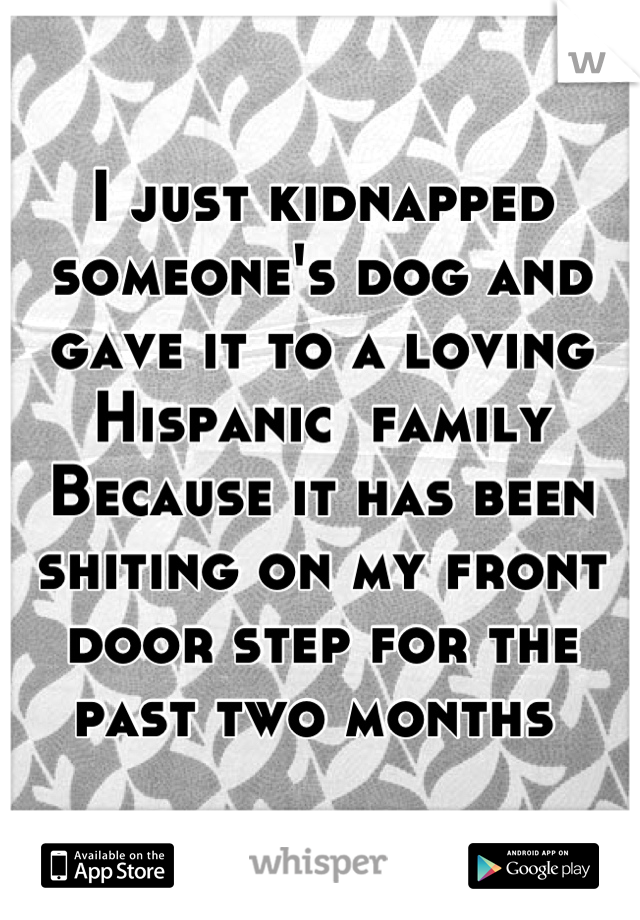 I just kidnapped someone's dog and gave it to a loving Hispanic  family  Because it has been shiting on my front door step for the past two months