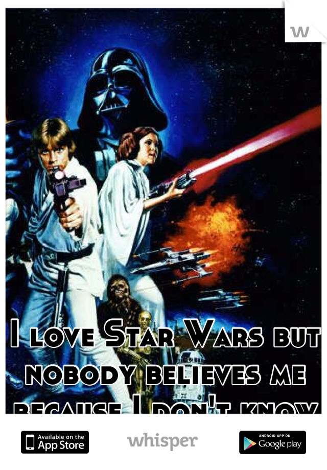 I love Star Wars but nobody believes me because I don't know everything about it.