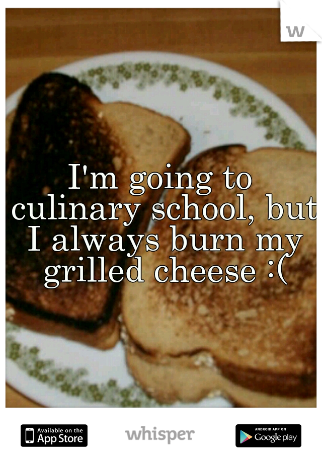 I'm going to culinary school, but I always burn my grilled cheese :(
