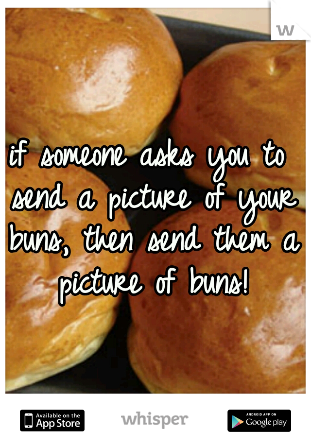 if someone asks you to send a picture of your buns, then send them a picture of buns!