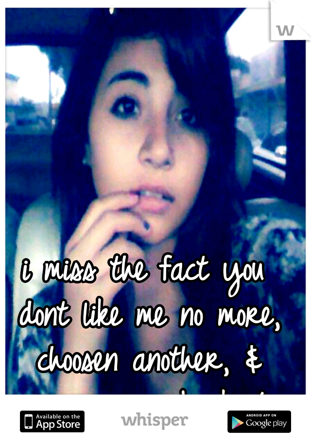 i miss the fact you dont like me no more, choosen another, & never came back /: