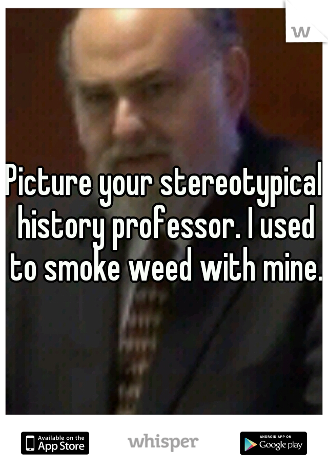 Picture your stereotypical history professor. I used to smoke weed with mine.