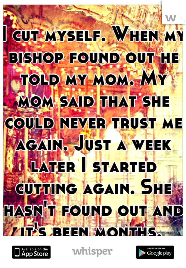 I cut myself. When my bishop found out he told my mom. My mom said that she could never trust me again. Just a week later I started cutting again. She hasn't found out and it's been months.
