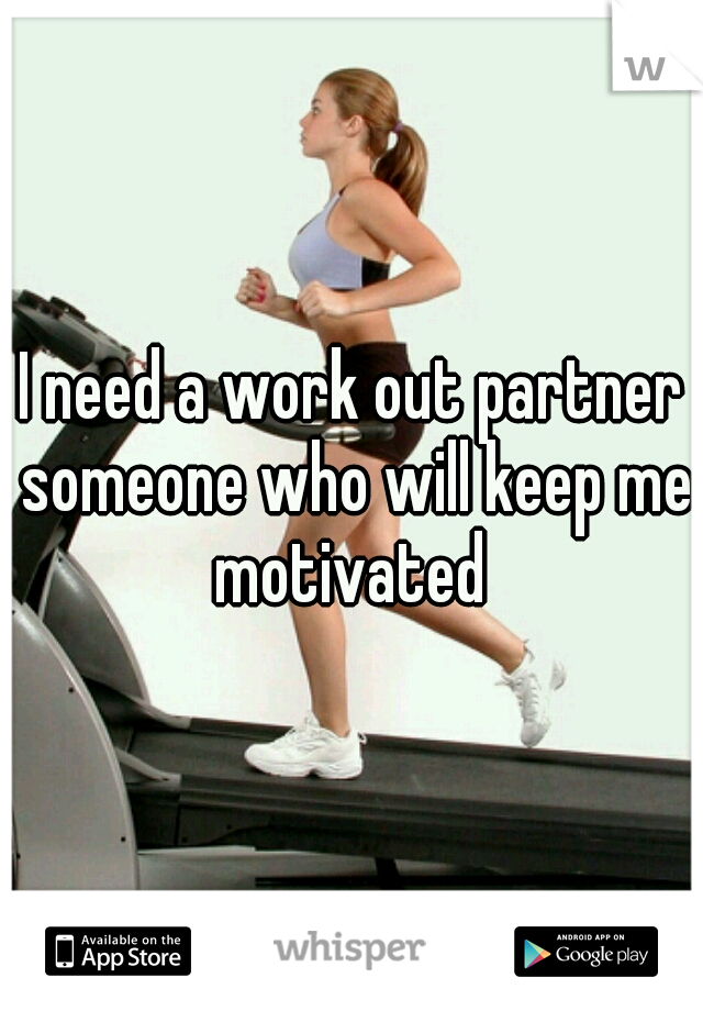 I need a work out partner someone who will keep me motivated