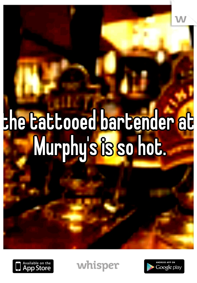 the tattooed bartender at Murphy's is so hot.