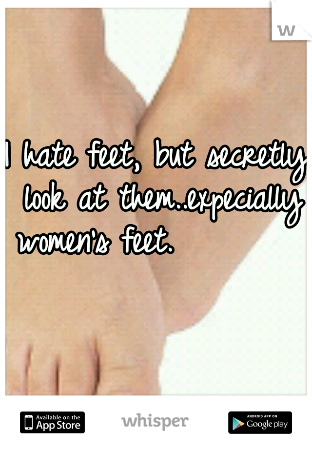 I hate feet, but secretly look at them..expecially women's feet.