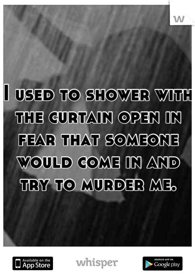 I used to shower with the curtain open in fear that someone would come in and try to murder me.