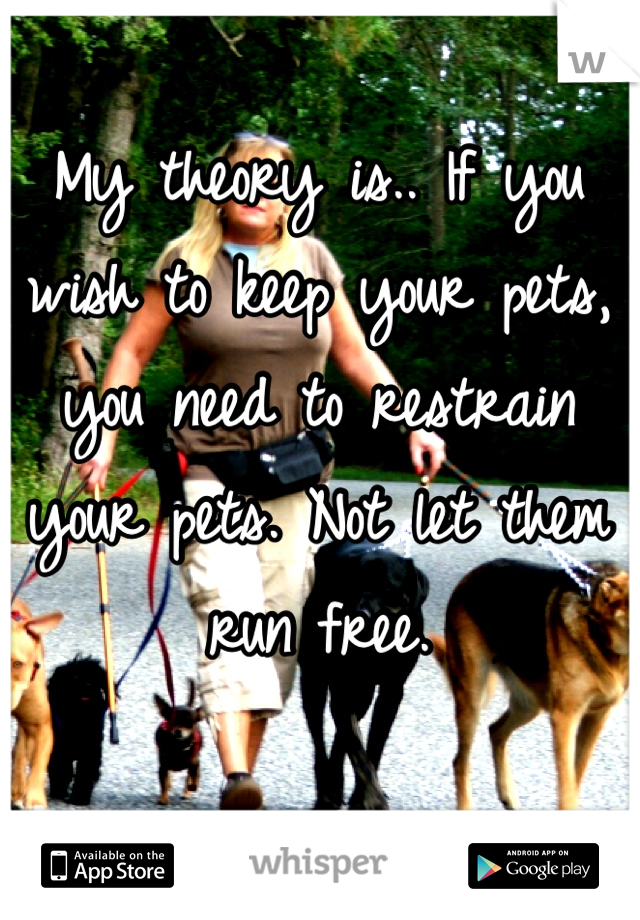 My theory is.. If you wish to keep your pets, you need to restrain your pets. Not let them run free.