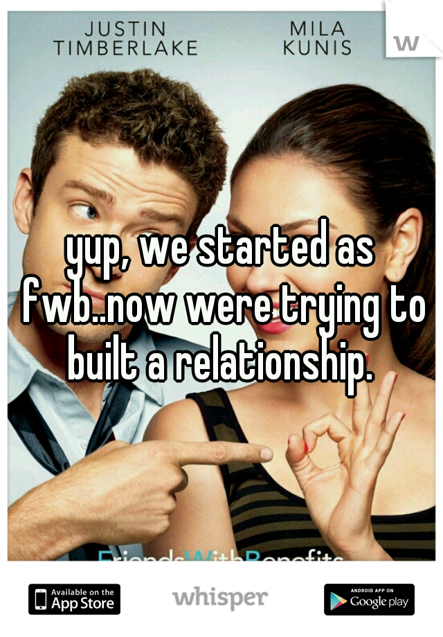 yup, we started as fwb..now were trying to built a relationship.