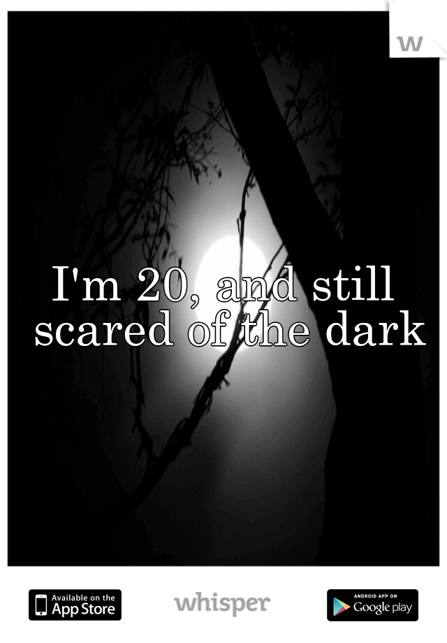 I'm 20, and still scared of the dark
