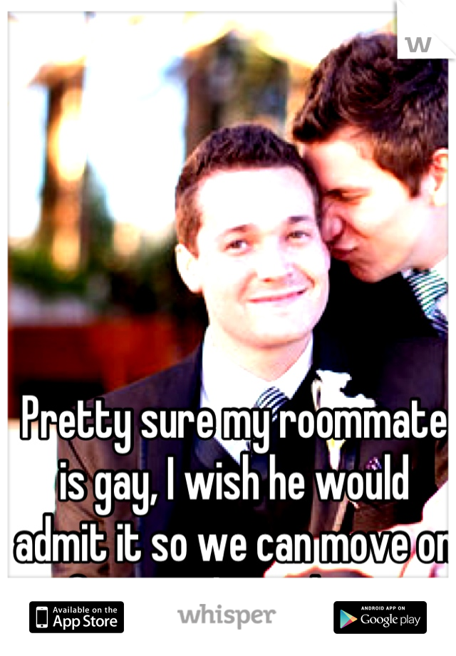 Pretty sure my roommate is gay, I wish he would admit it so we can move on from awkwardness.