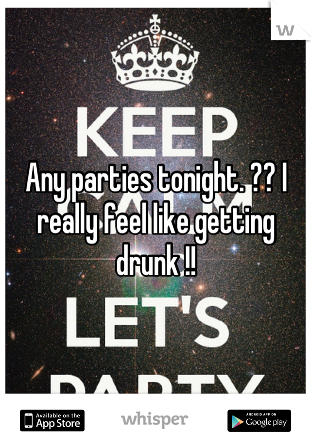 Any parties tonight. ?? I really feel like getting drunk !!