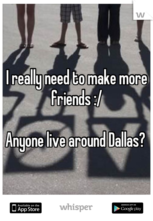 I really need to make more friends :/   Anyone live around Dallas?