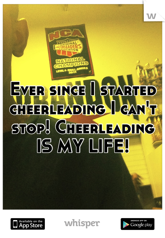 Ever since I started cheerleading I can't stop! Cheerleading IS MY LIFE!