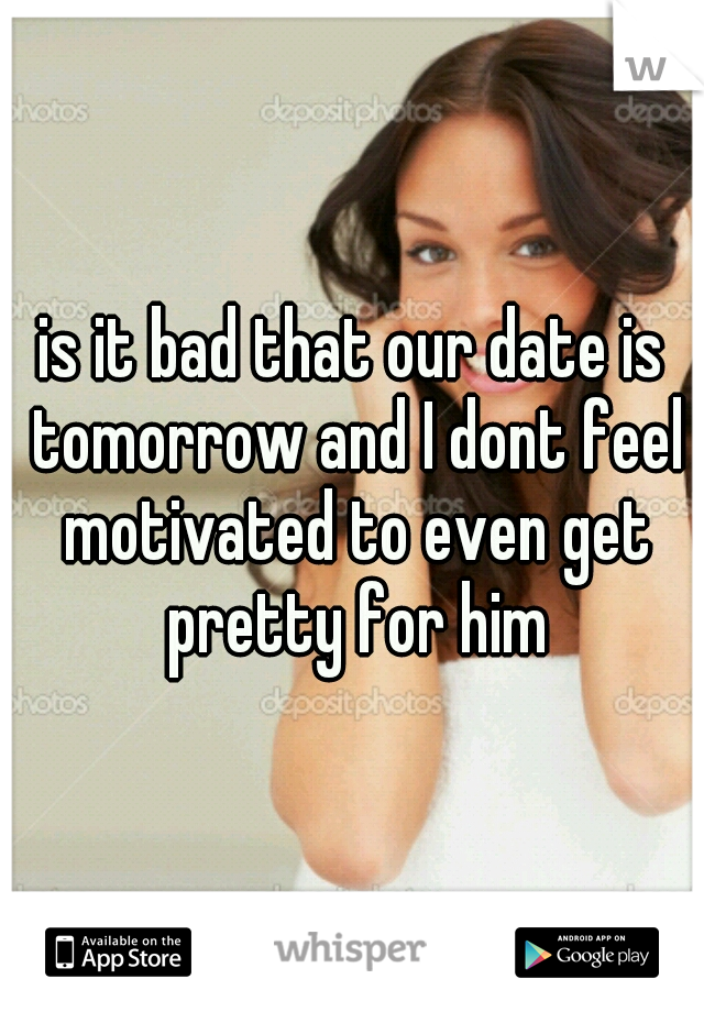 is it bad that our date is tomorrow and I dont feel motivated to even get pretty for him