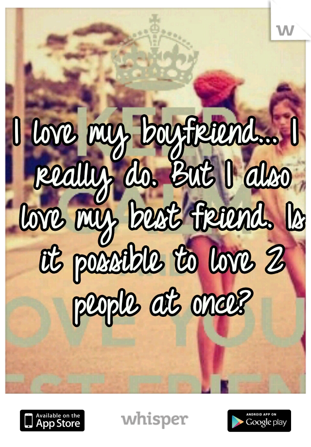 I love my boyfriend... I really do. But I also love my best friend. Is it possible to love 2 people at once?