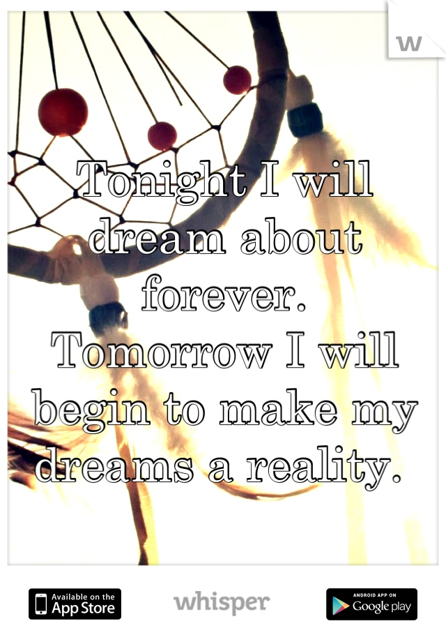 Tonight I will dream about forever.  Tomorrow I will begin to make my dreams a reality.