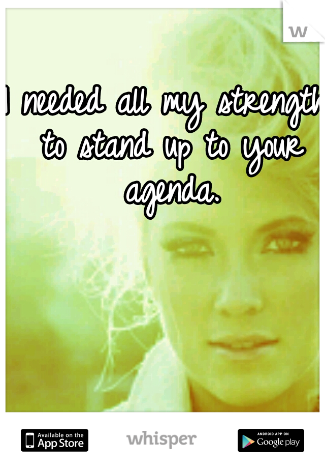I needed all my strength to stand up to your agenda.