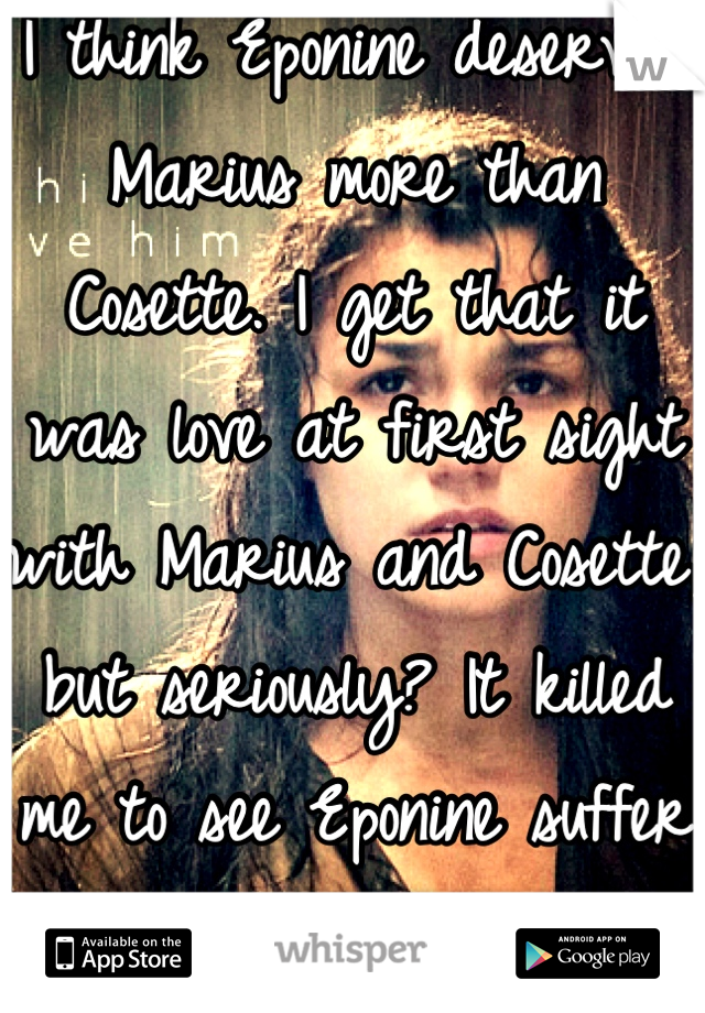 I think Eponine deserved Marius more than Cosette. I get that it was love at first sight with Marius and Cosette, but seriously? It killed me to see Eponine suffer that way!